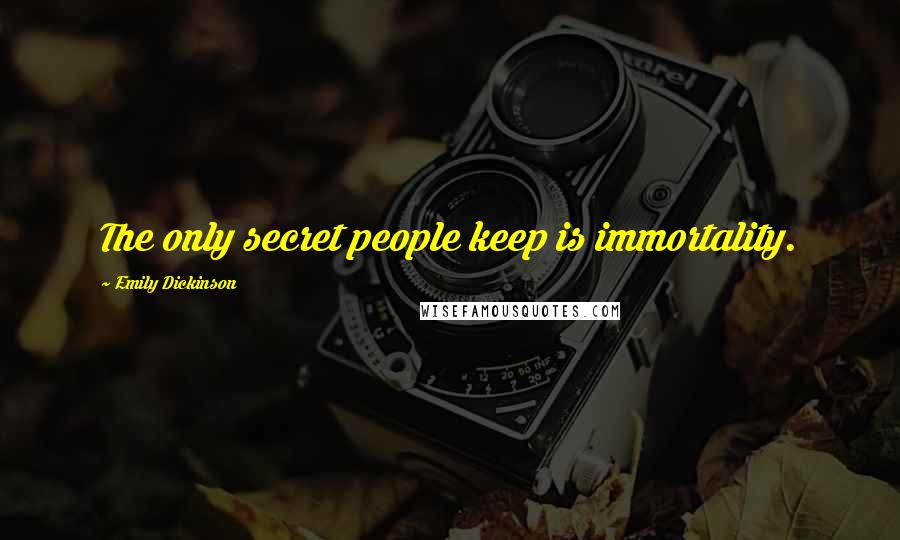 Emily Dickinson quotes: The only secret people keep is immortality.