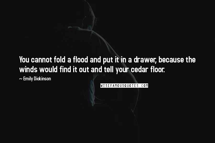 Emily Dickinson quotes: You cannot fold a flood and put it in a drawer, because the winds would find it out and tell your cedar floor.