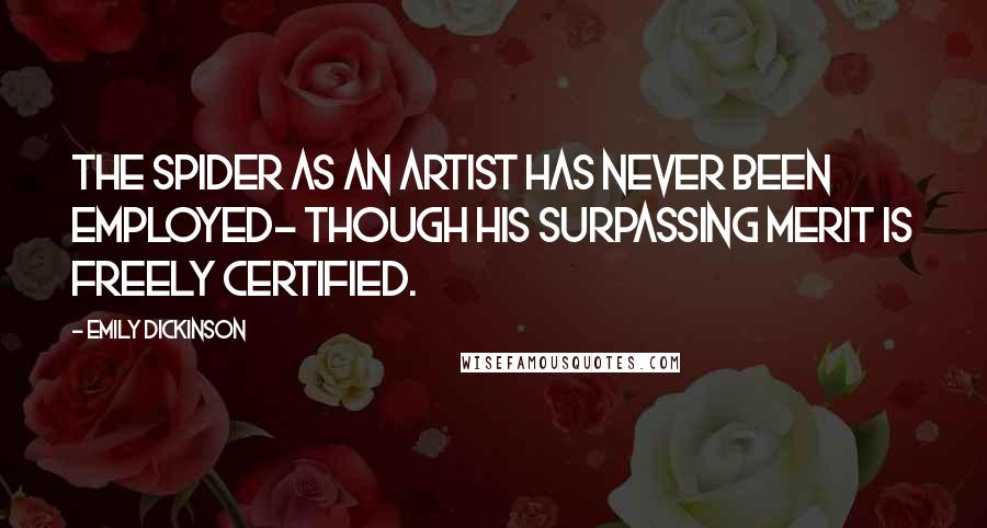 Emily Dickinson quotes: The Spider as an Artist Has never been employed- Though his surpassing Merit Is freely certified.