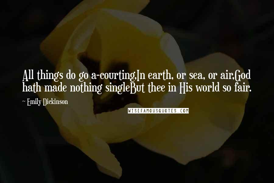Emily Dickinson quotes: All things do go a-courting,In earth, or sea, or air,God hath made nothing singleBut thee in His world so fair.