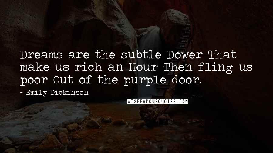 Emily Dickinson quotes: Dreams are the subtle Dower That make us rich an Hour Then fling us poor Out of the purple door.