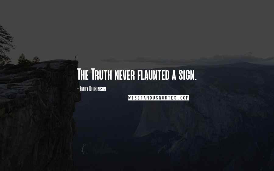 Emily Dickinson quotes: The Truth never flaunted a sign.
