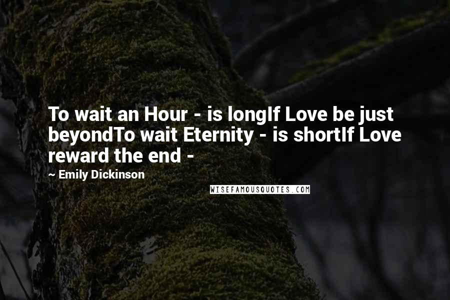 Emily Dickinson quotes: To wait an Hour - is longIf Love be just beyondTo wait Eternity - is shortIf Love reward the end -