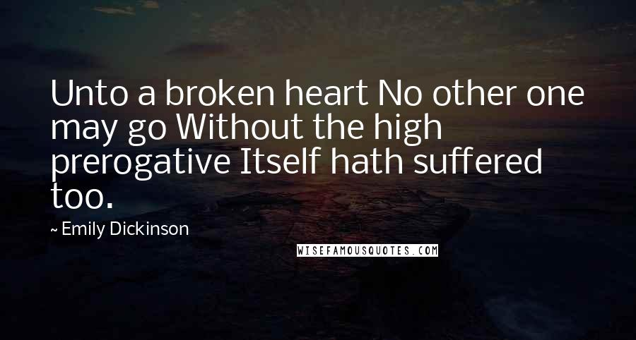 Emily Dickinson quotes: Unto a broken heart No other one may go Without the high prerogative Itself hath suffered too.