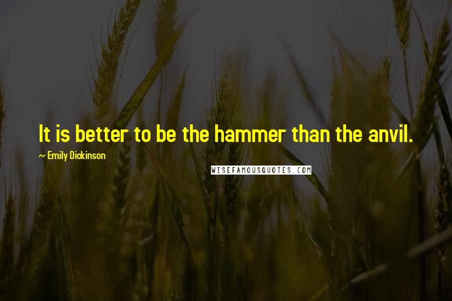 Emily Dickinson quotes: It is better to be the hammer than the anvil.
