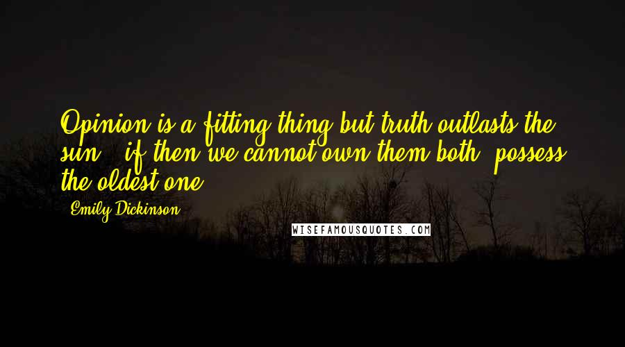 Emily Dickinson quotes: Opinion is a fitting thing but truth outlasts the sun - if then we cannot own them both, possess the oldest one.