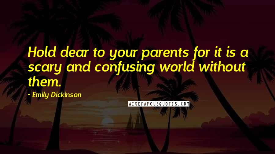 Emily Dickinson quotes: Hold dear to your parents for it is a scary and confusing world without them.