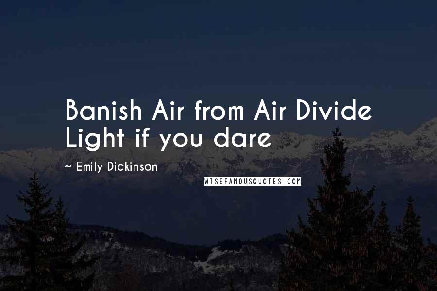 Emily Dickinson quotes: Banish Air from Air Divide Light if you dare