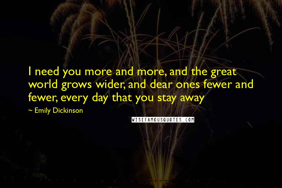 Emily Dickinson quotes: I need you more and more, and the great world grows wider, and dear ones fewer and fewer, every day that you stay away