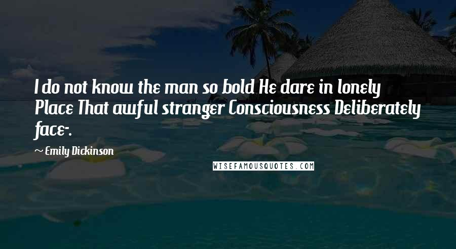 Emily Dickinson quotes: I do not know the man so bold He dare in lonely Place That awful stranger Consciousness Deliberately face-.