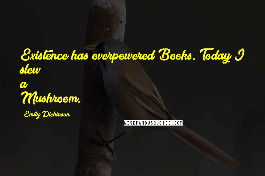 Emily Dickinson quotes: Existence has overpowered Books. Today I slew a Mushroom.