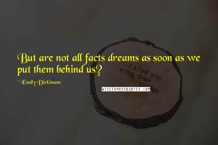 Emily Dickinson quotes: But are not all facts dreams as soon as we put them behind us?