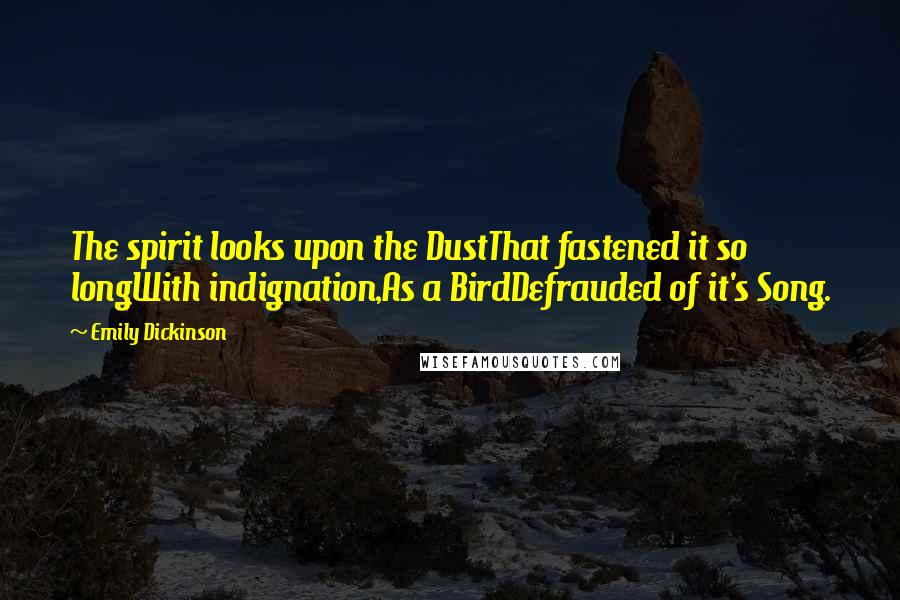 Emily Dickinson quotes: The spirit looks upon the DustThat fastened it so longWith indignation,As a BirdDefrauded of it's Song.