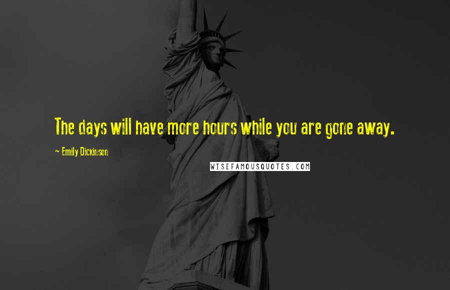 Emily Dickinson quotes: The days will have more hours while you are gone away.