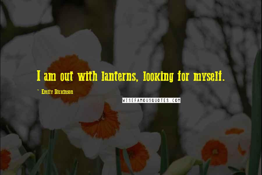 Emily Dickinson quotes: I am out with lanterns, looking for myself.