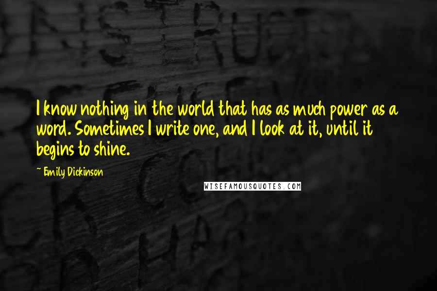 Emily Dickinson quotes: I know nothing in the world that has as much power as a word. Sometimes I write one, and I look at it, until it begins to shine.
