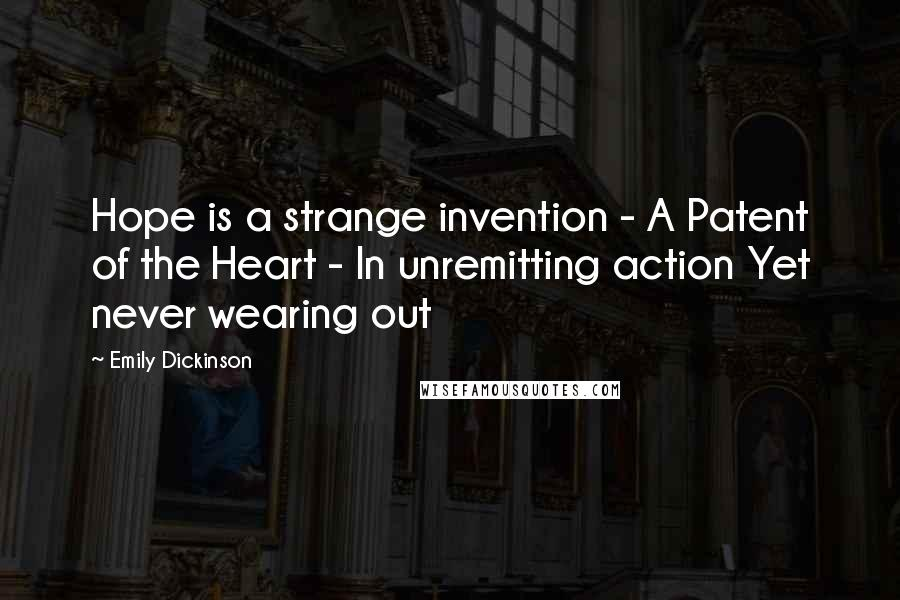 Emily Dickinson quotes: Hope is a strange invention - A Patent of the Heart - In unremitting action Yet never wearing out