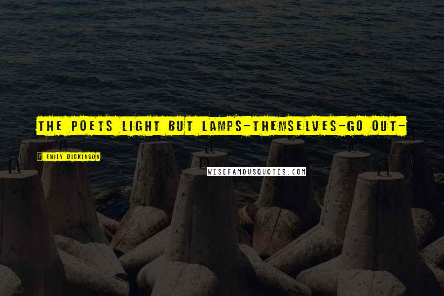 Emily Dickinson quotes: The Poets light but Lamps-Themselves-go out-