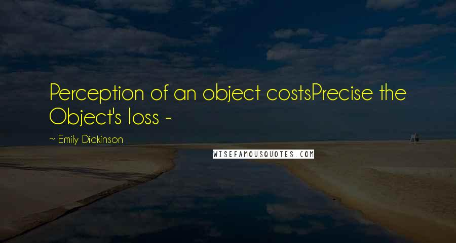 Emily Dickinson quotes: Perception of an object costsPrecise the Object's loss -