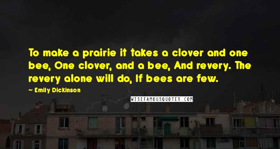Emily Dickinson quotes: To make a prairie it takes a clover and one bee, One clover, and a bee, And revery. The revery alone will do, If bees are few.