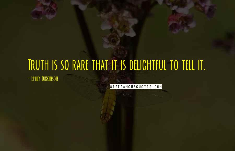Emily Dickinson quotes: Truth is so rare that it is delightful to tell it.
