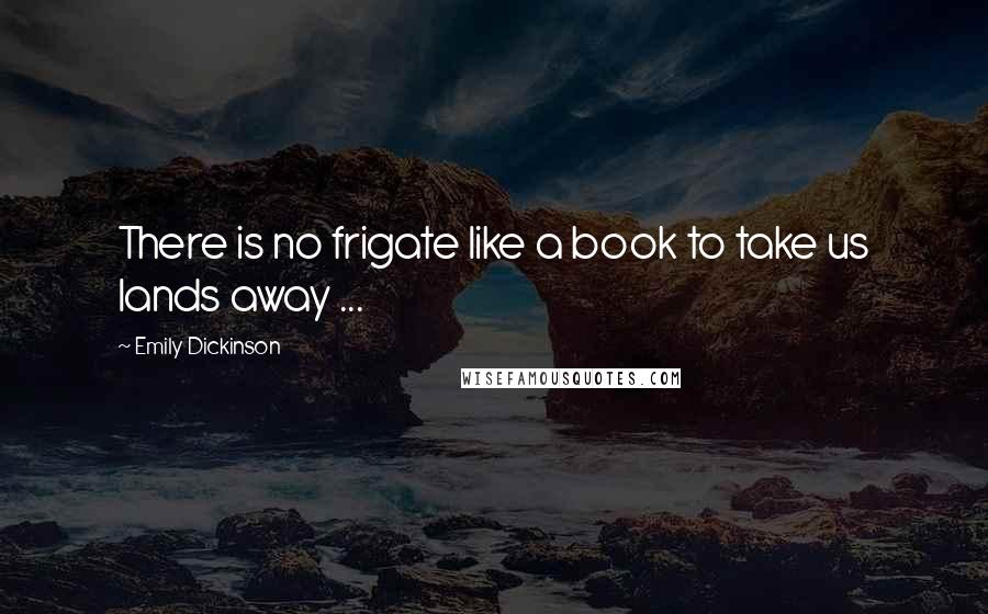 Emily Dickinson quotes: There is no frigate like a book to take us lands away ...