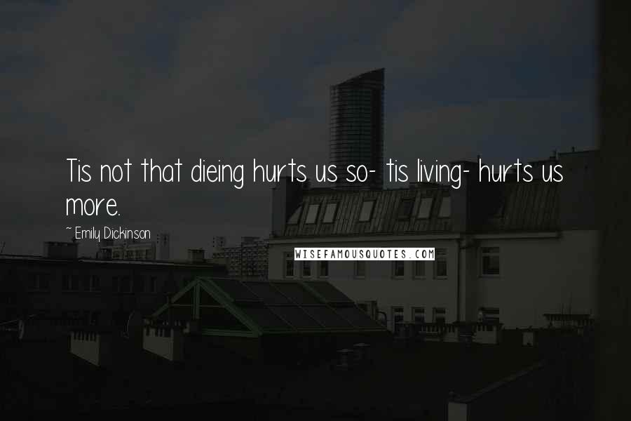 Emily Dickinson quotes: Tis not that dieing hurts us so- tis living- hurts us more.