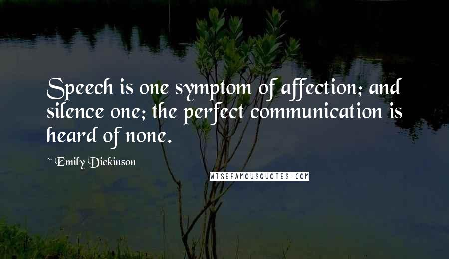 Emily Dickinson quotes: Speech is one symptom of affection; and silence one; the perfect communication is heard of none.