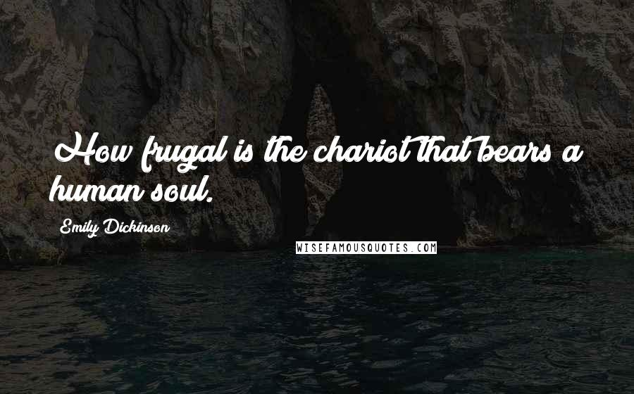 Emily Dickinson quotes: How frugal is the chariot that bears a human soul.