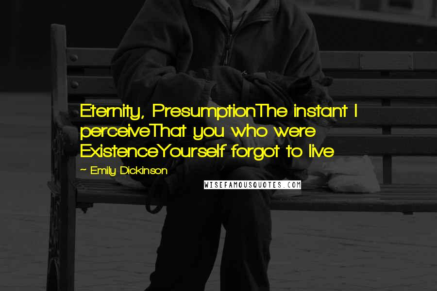 Emily Dickinson quotes: Eternity, PresumptionThe instant I perceiveThat you who were ExistenceYourself forgot to live