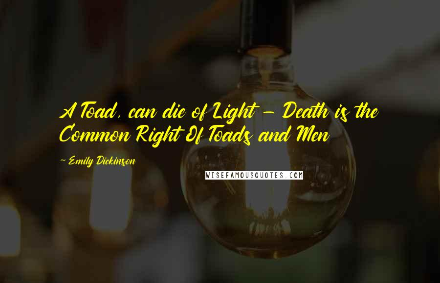 Emily Dickinson quotes: A Toad, can die of Light - Death is the Common Right Of Toads and Men