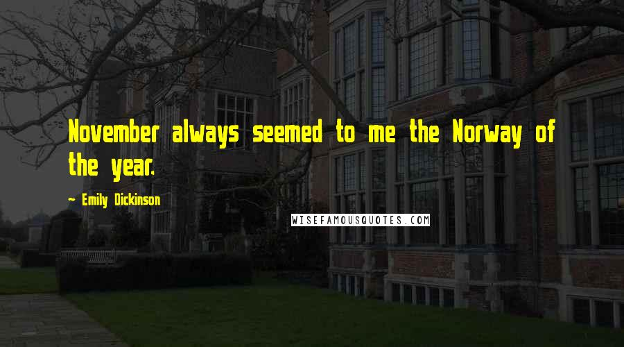 Emily Dickinson quotes: November always seemed to me the Norway of the year.