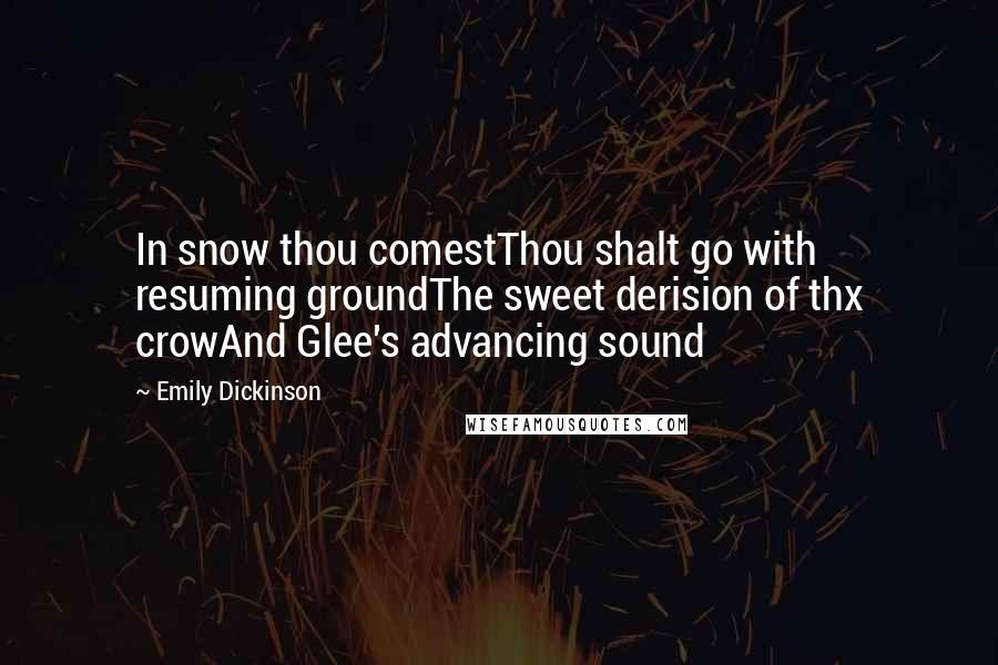 Emily Dickinson quotes: In snow thou comestThou shalt go with resuming groundThe sweet derision of thx crowAnd Glee's advancing sound