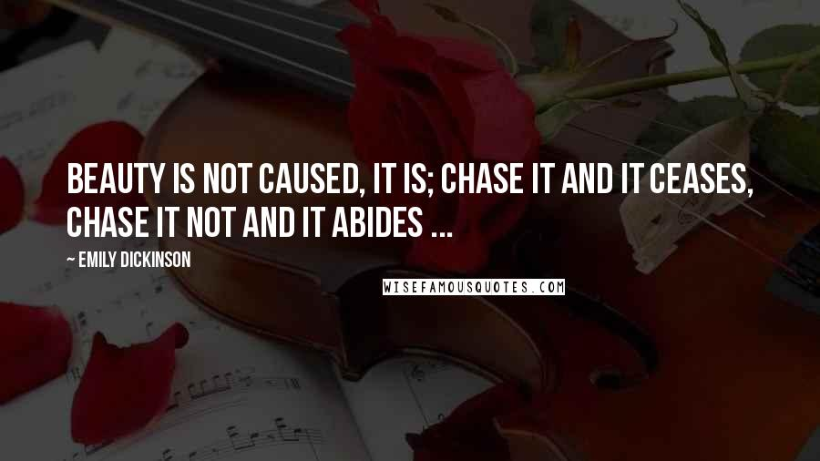 Emily Dickinson quotes: Beauty is not caused, it is; Chase it and it ceases, Chase it not and it abides ...