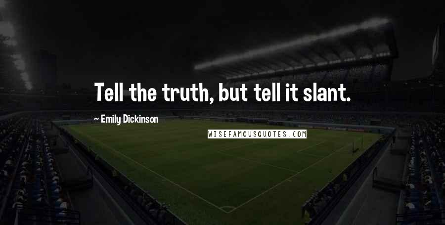 Emily Dickinson quotes: Tell the truth, but tell it slant.