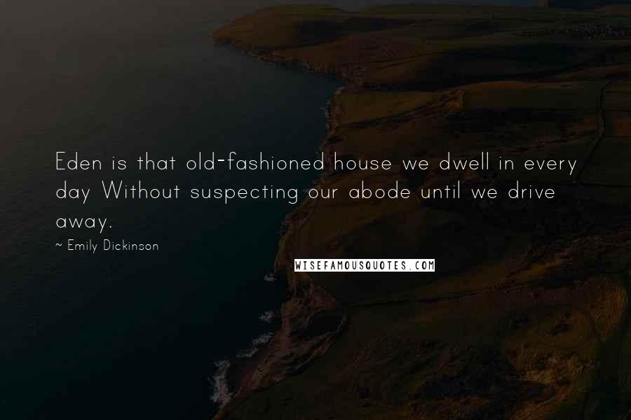 Emily Dickinson quotes: Eden is that old-fashioned house we dwell in every day Without suspecting our abode until we drive away.