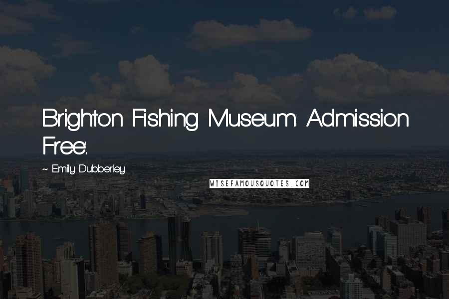 Emily Dubberley quotes: Brighton Fishing Museum: Admission Free'.