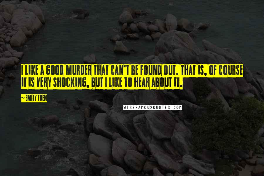 Emily Eden quotes: I like a good murder that can't be found out. That is, of course it is very shocking, but I like to hear about it.