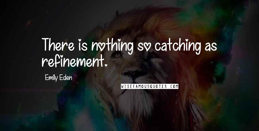 Emily Eden quotes: There is nothing so catching as refinement.