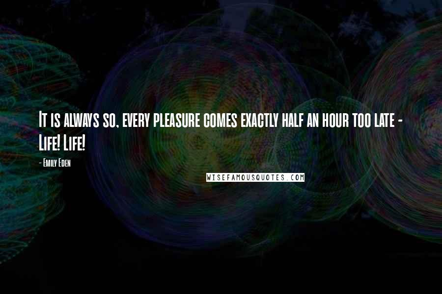 Emily Eden quotes: It is always so, every pleasure comes exactly half an hour too late - Life! Life!