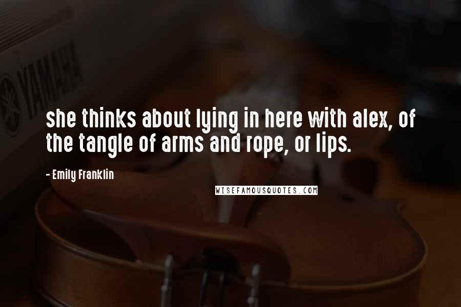 Emily Franklin quotes: she thinks about lying in here with alex, of the tangle of arms and rope, or lips.