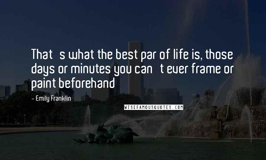 Emily Franklin quotes: That's what the best par of life is, those days or minutes you can't ever frame or paint beforehand