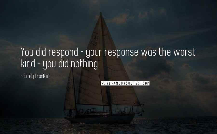 Emily Franklin quotes: You did respond - your response was the worst kind - you did nothing.