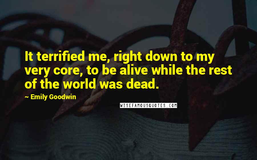 Emily Goodwin quotes: It terrified me, right down to my very core, to be alive while the rest of the world was dead.