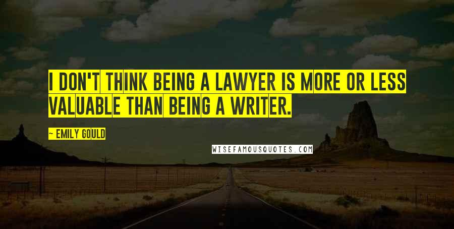 Emily Gould quotes: I don't think being a lawyer is more or less valuable than being a writer.