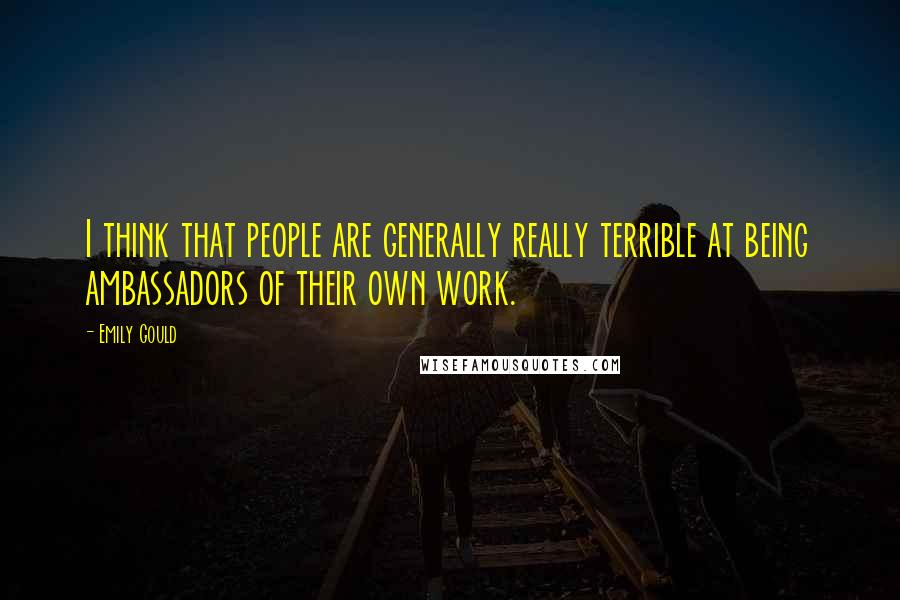 Emily Gould quotes: I think that people are generally really terrible at being ambassadors of their own work.
