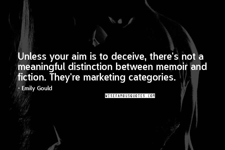 Emily Gould quotes: Unless your aim is to deceive, there's not a meaningful distinction between memoir and fiction. They're marketing categories.