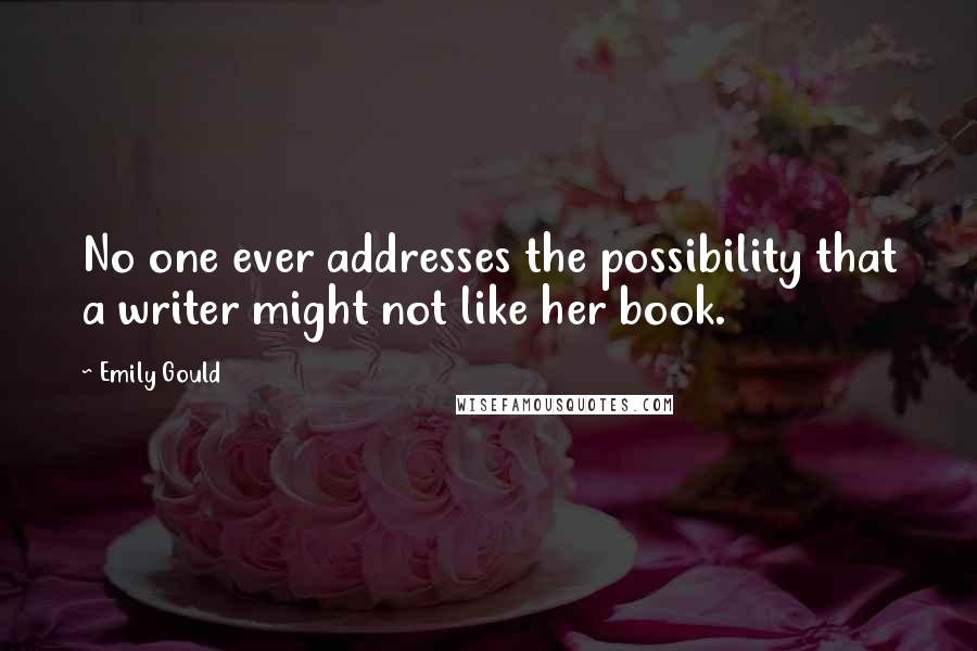 Emily Gould quotes: No one ever addresses the possibility that a writer might not like her book.