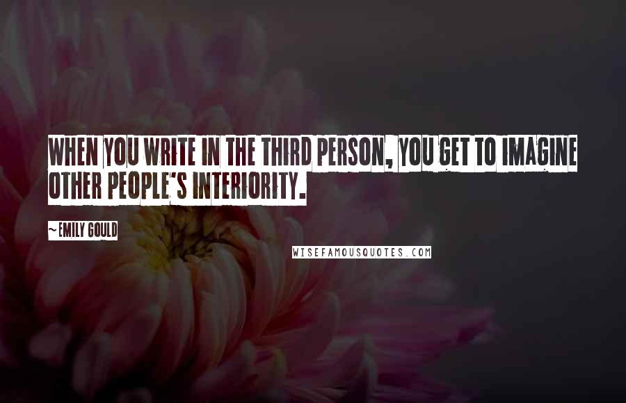 Emily Gould quotes: When you write in the third person, you get to imagine other people's interiority.