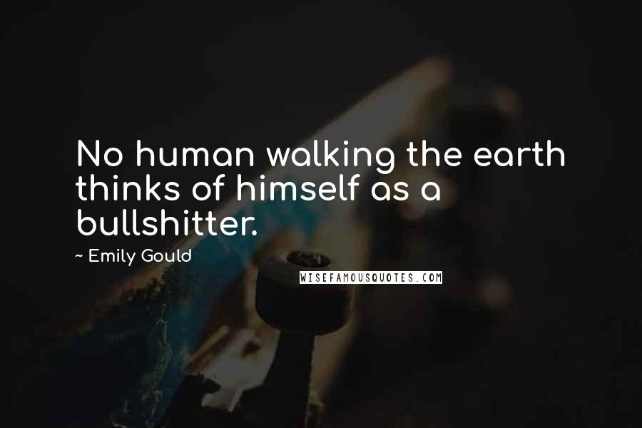 Emily Gould quotes: No human walking the earth thinks of himself as a bullshitter.